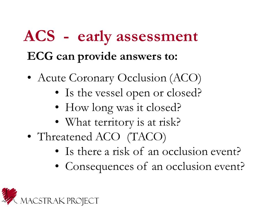 ACS - early assessment ECG can provide answers to: