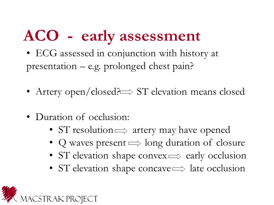 ACO - early assessment ECG assessed in conjunction with history at presentation – e.g. prolonged chest pain