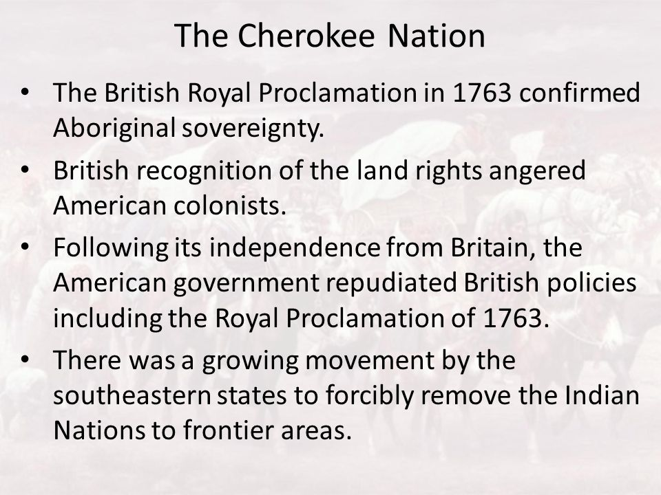 The Cherokee Nation The British Royal Proclamation in 1763 confirmed Aboriginal sovereignty.