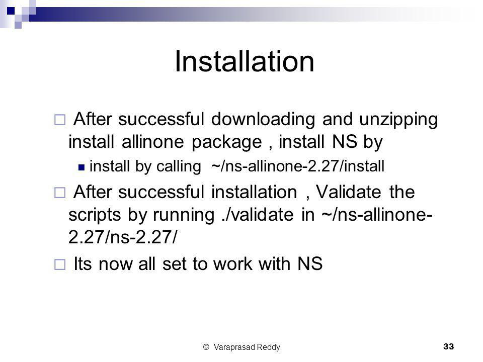 Installation After successful downloading and unzipping install allinone package , install NS by. install by calling ~/ns-allinone-2.27/install.