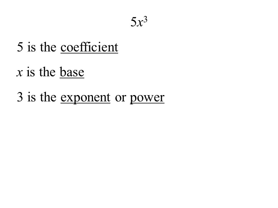 5x3 5 is the coefficient x is the base 3 is the exponent or power