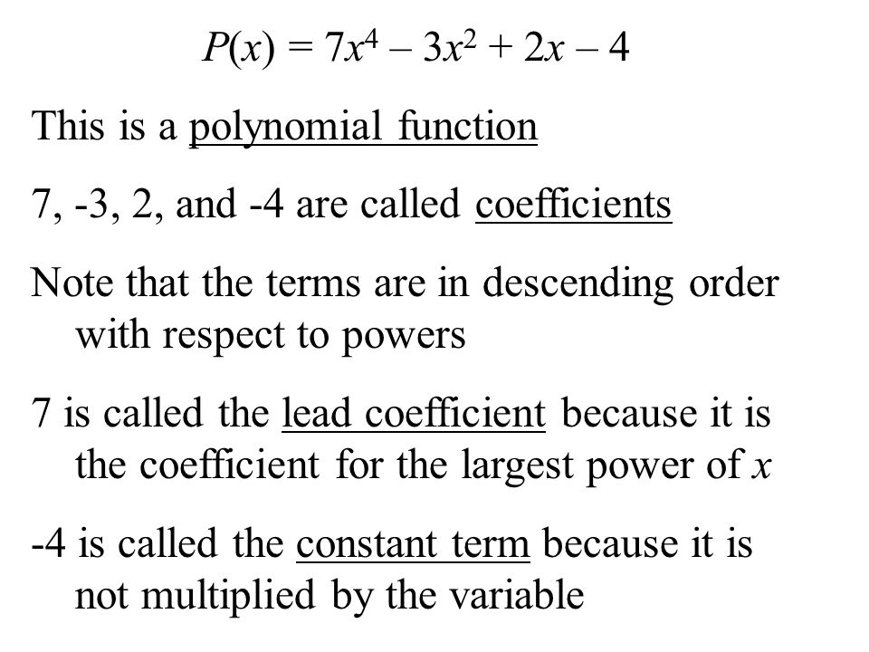 P(x) = 7x4 – 3x2 + 2x – 4 This is a polynomial function. 7, -3, 2, and -4 are called coefficients.