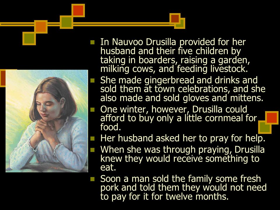 In Nauvoo Drusilla provided for her husband and their five children by taking in boarders, raising a garden, milking cows, and feeding livestock.