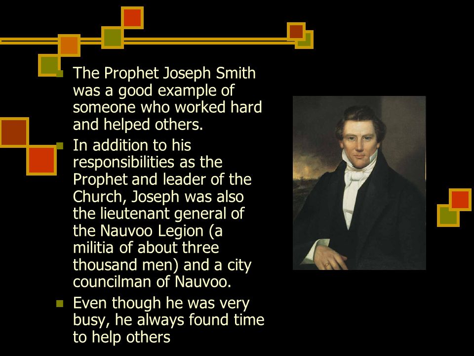 The Prophet Joseph Smith was a good example of someone who worked hard and helped others.