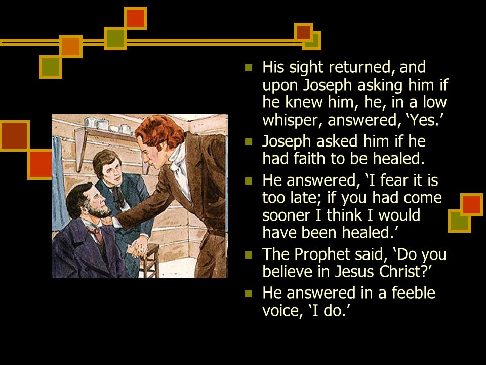 His sight returned, and upon Joseph asking him if he knew him, he, in a low whisper, answered, 'Yes.'