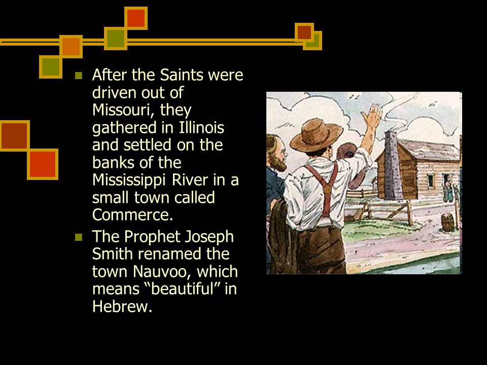 After the Saints were driven out of Missouri, they gathered in Illinois and settled on the banks of the Mississippi River in a small town called Commerce.