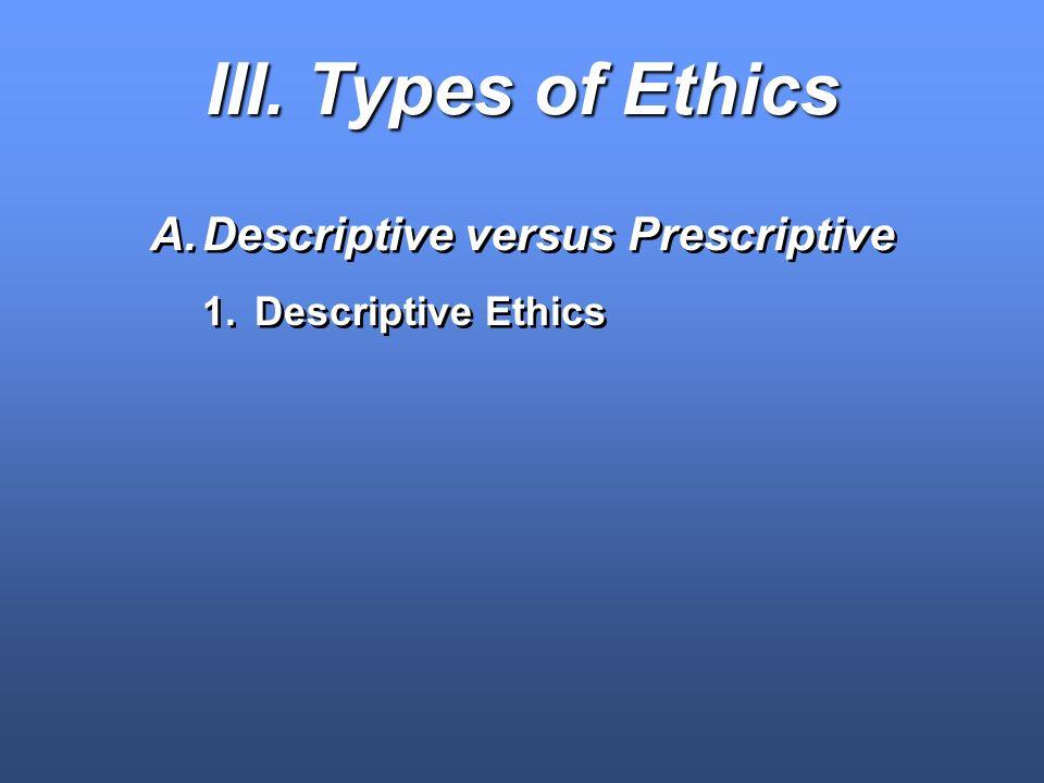 III. Types of Ethics Descriptive versus Prescriptive