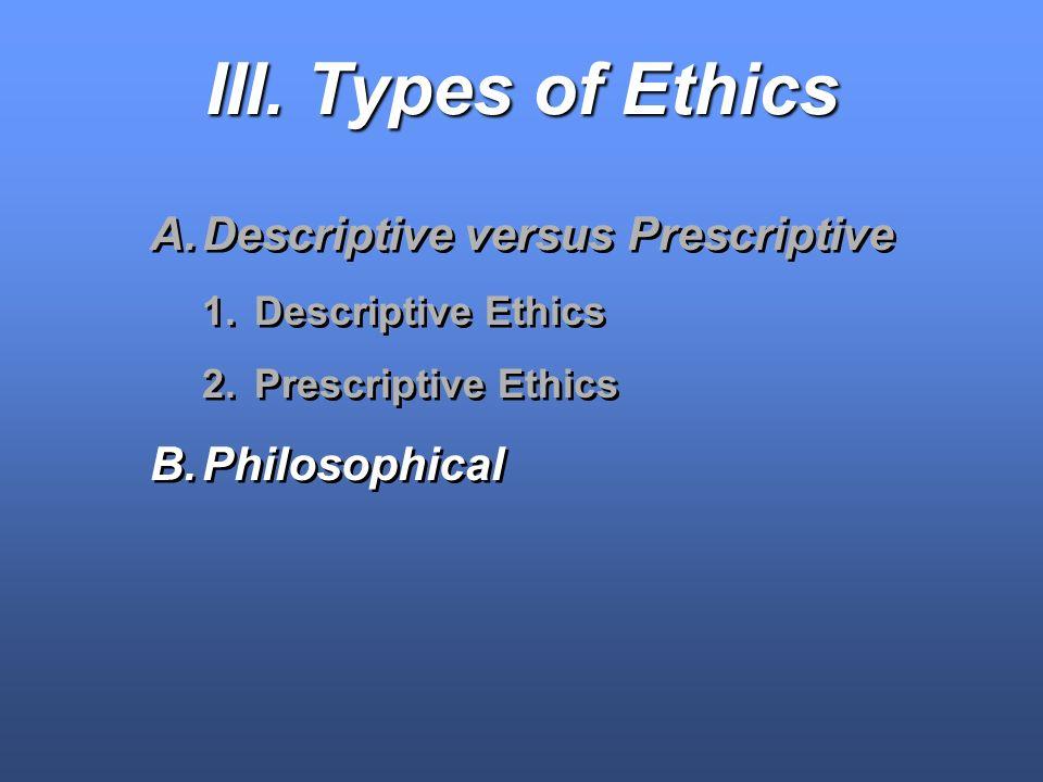 III. Types of Ethics Descriptive versus Prescriptive Philosophical