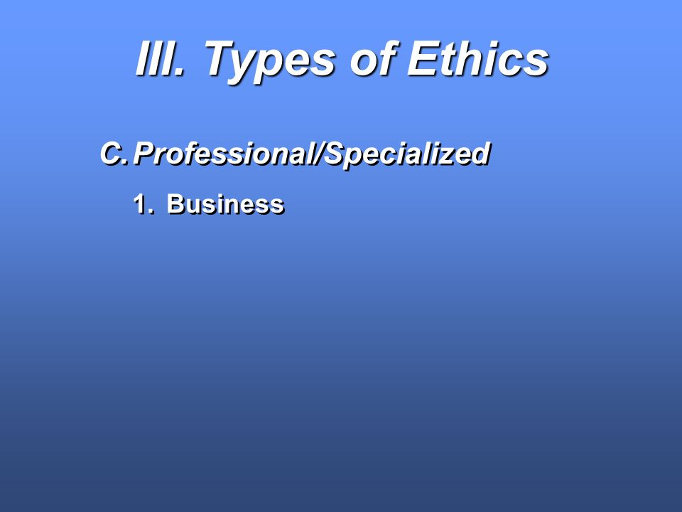 III. Types of Ethics Professional/Specialized Business