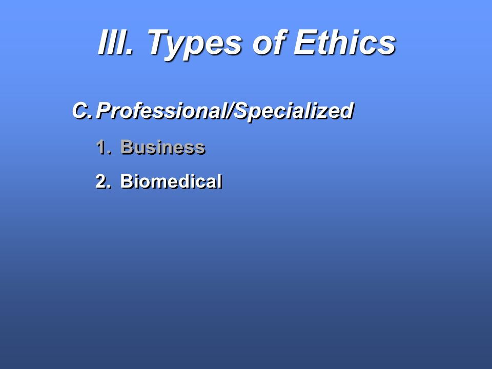 III. Types of Ethics Professional/Specialized Business Biomedical