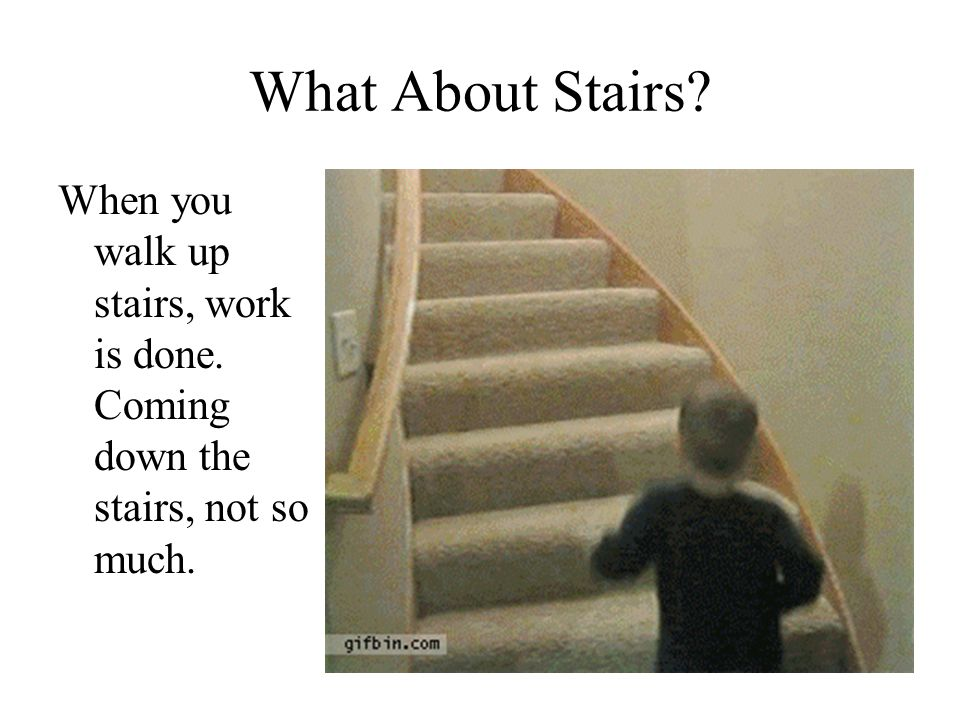 What About Stairs When you walk up stairs, work is done. Coming down the stairs, not so much.