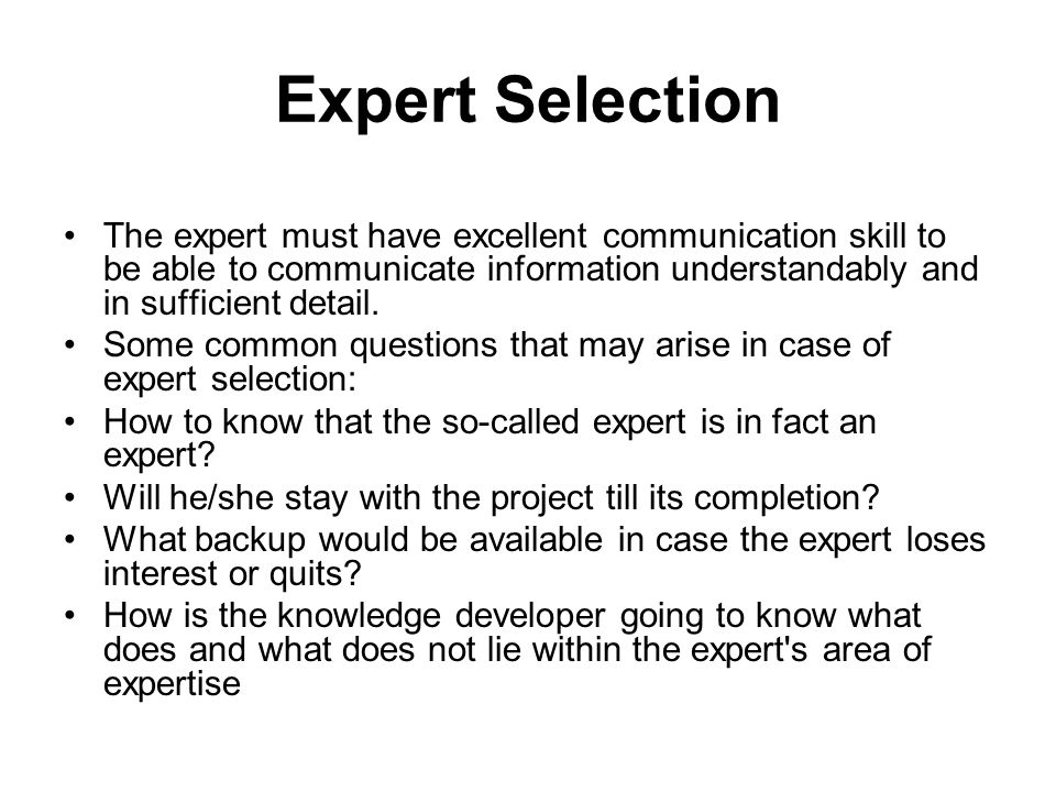 Expert Selection The expert must have excellent communication skill to be able to communicate information understandably and in sufficient detail.