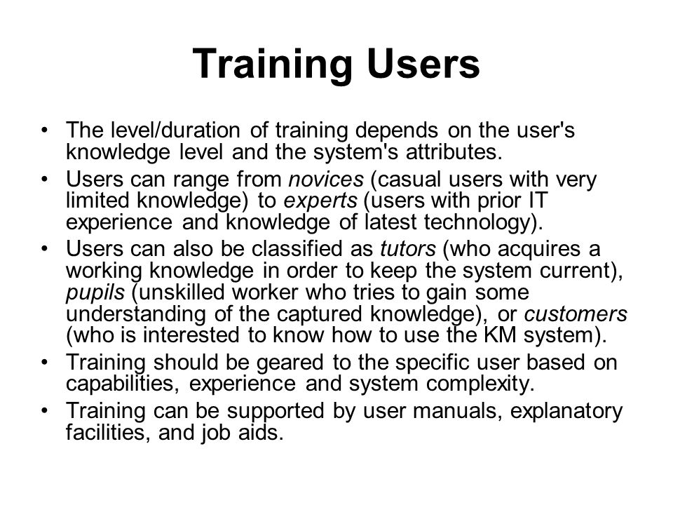 Training Users The level/duration of training depends on the user s knowledge level and the system s attributes.