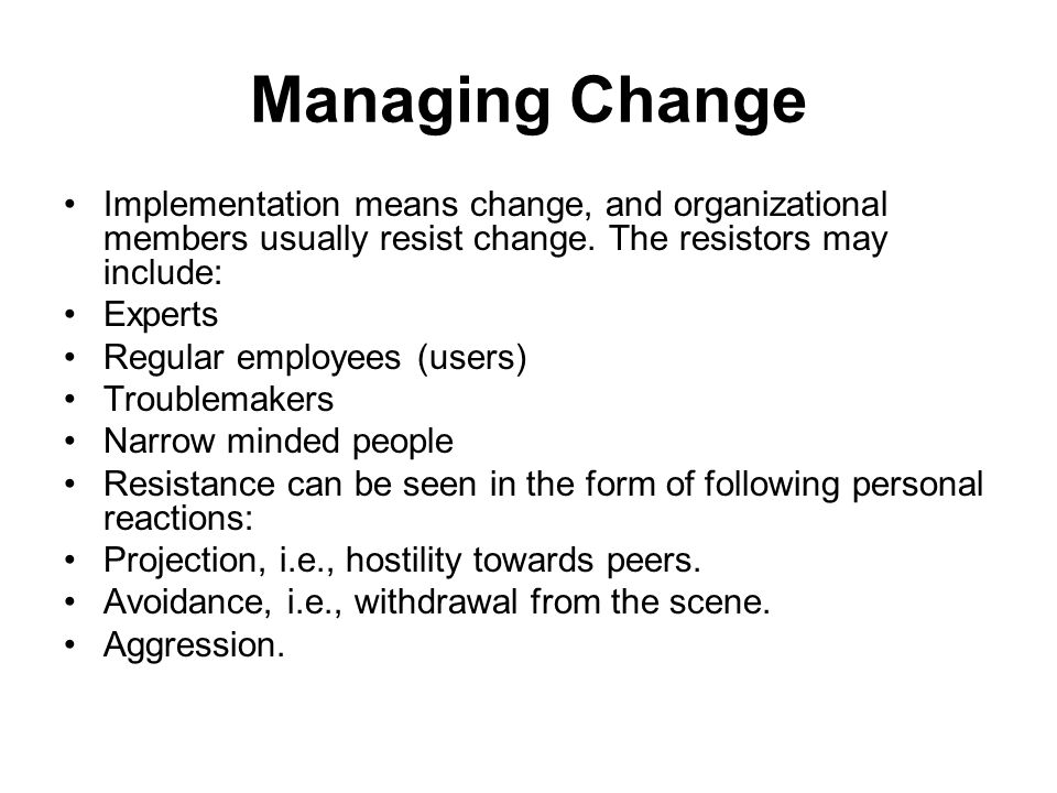 Managing Change Implementation means change, and organizational members usually resist change. The resistors may include: