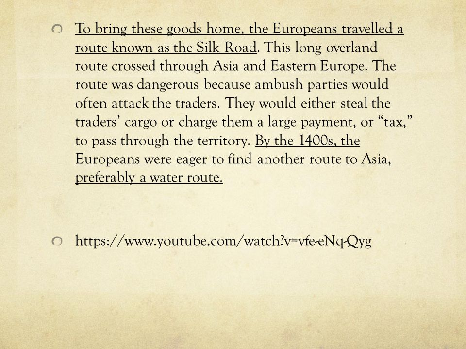 To bring these goods home, the Europeans travelled a route known as the Silk Road. This long overland route crossed through Asia and Eastern Europe. The route was dangerous because ambush parties would often attack the traders. They would either steal the traders' cargo or charge them a large payment, or tax, to pass through the territory. By the 1400s, the Europeans were eager to find another route to Asia, preferably a water route.