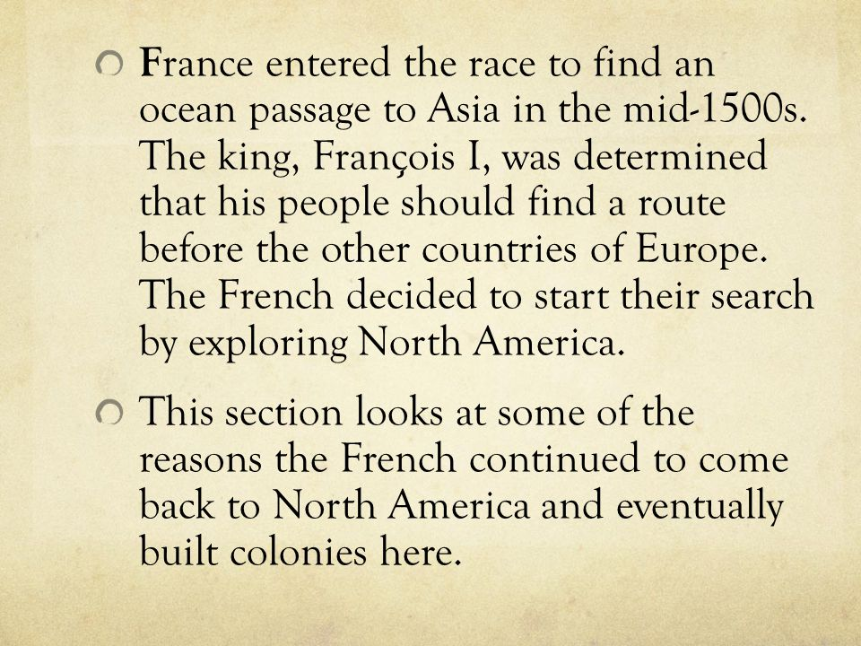 France entered the race to find an ocean passage to Asia in the mid-1500s. The king, François I, was determined that his people should find a route before the other countries of Europe. The French decided to start their search by exploring North America.
