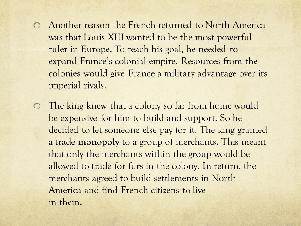 Another reason the French returned to North America was that Louis XIII wanted to be the most powerful ruler in Europe. To reach his goal, he needed to expand France's colonial empire. Resources from the colonies would give France a military advantage over its imperial rivals.