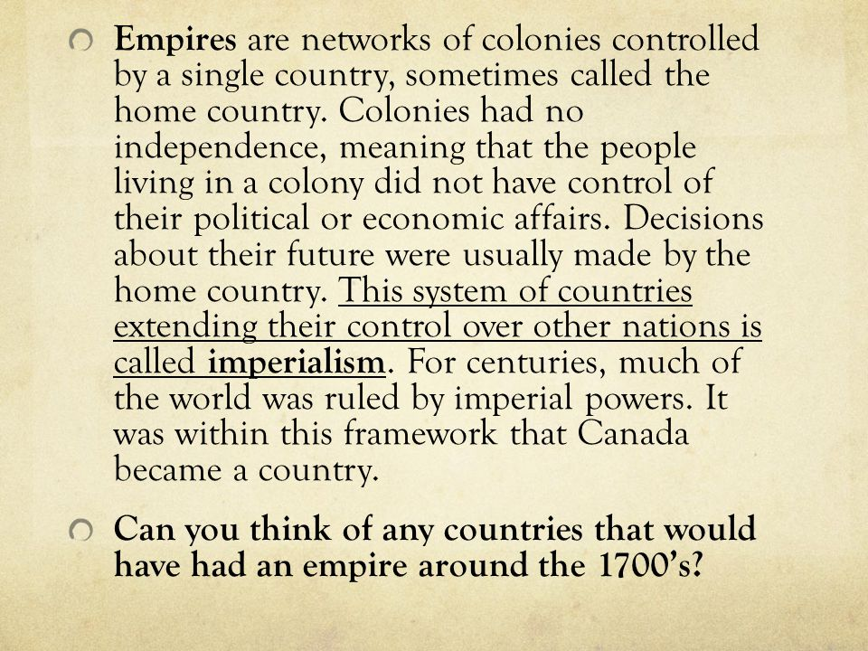Empires are networks of colonies controlled by a single country, sometimes called the home country. Colonies had no independence, meaning that the people living in a colony did not have control of their political or economic affairs. Decisions about their future were usually made by the home country. This system of countries extending their control over other nations is called imperialism. For centuries, much of the world was ruled by imperial powers. It was within this framework that Canada became a country.