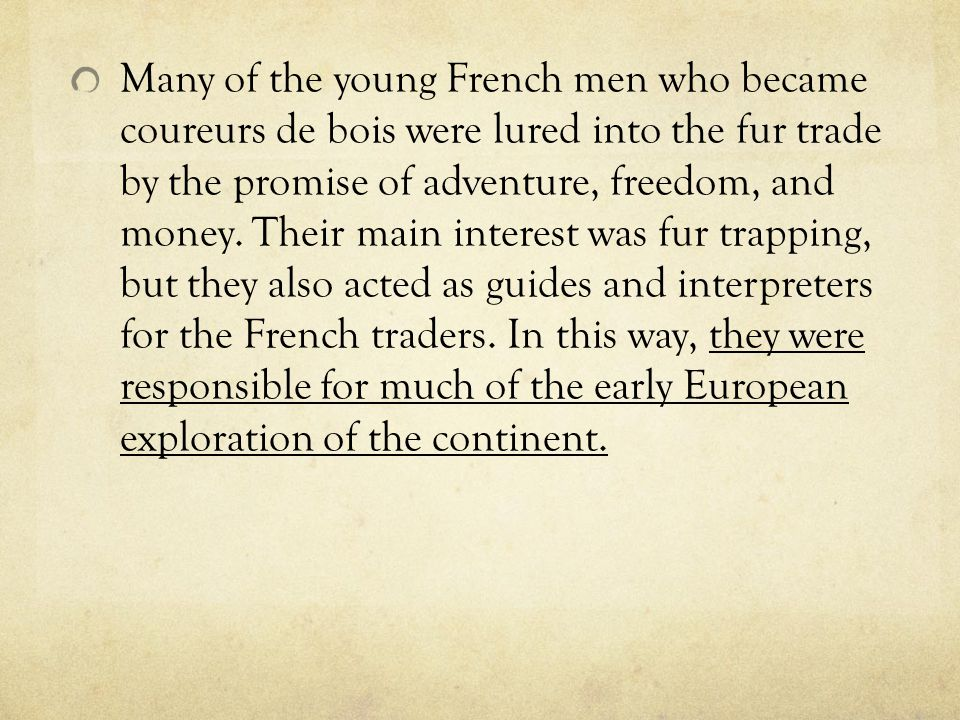 Many of the young French men who became coureurs de bois were lured into the fur trade by the promise of adventure, freedom, and money.