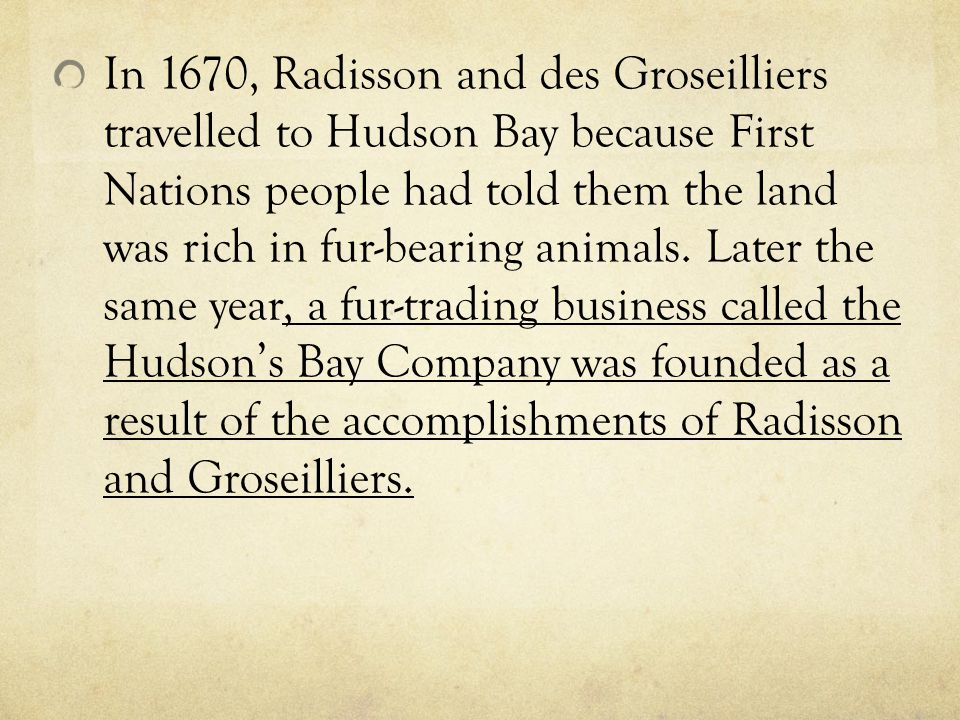 In 1670, Radisson and des Groseilliers travelled to Hudson Bay because First Nations people had told them the land was rich in fur-bearing animals.