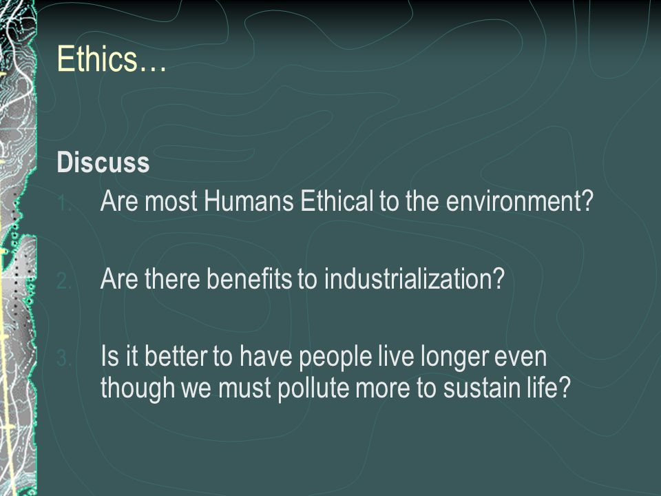 Ethics… Discuss Are most Humans Ethical to the environment