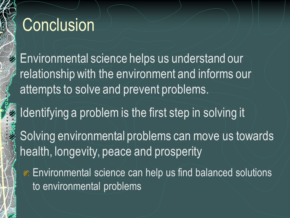 ConclusionEnvironmental science helps us understand our relationship with the environment and informs our attempts to solve and prevent problems.