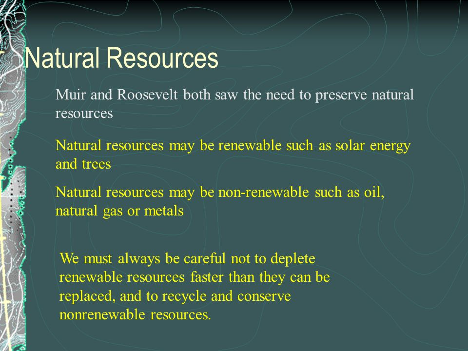 Natural Resources Muir and Roosevelt both saw the need to preserve natural resources.
