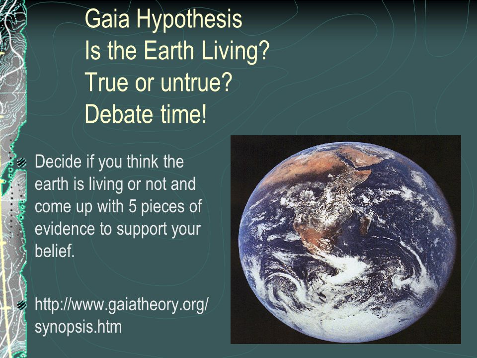 Gaia Hypothesis Is the Earth Living True or untrue Debate time!