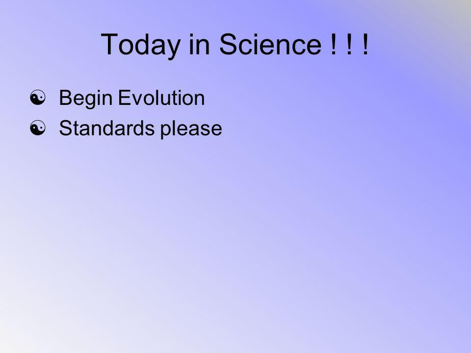 Today in Science ! ! ! Begin Evolution Standards please