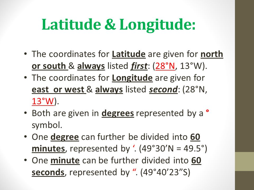 Latitude & Longitude: The coordinates for Latitude are given for north or south & always listed first: (28°N, 13°W).
