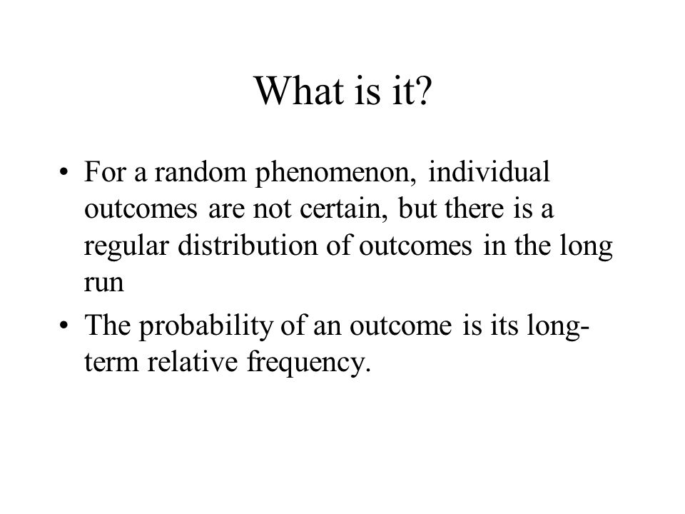 What is it For a random phenomenon, individual outcomes are not certain, but there is a regular distribution of outcomes in the long run.