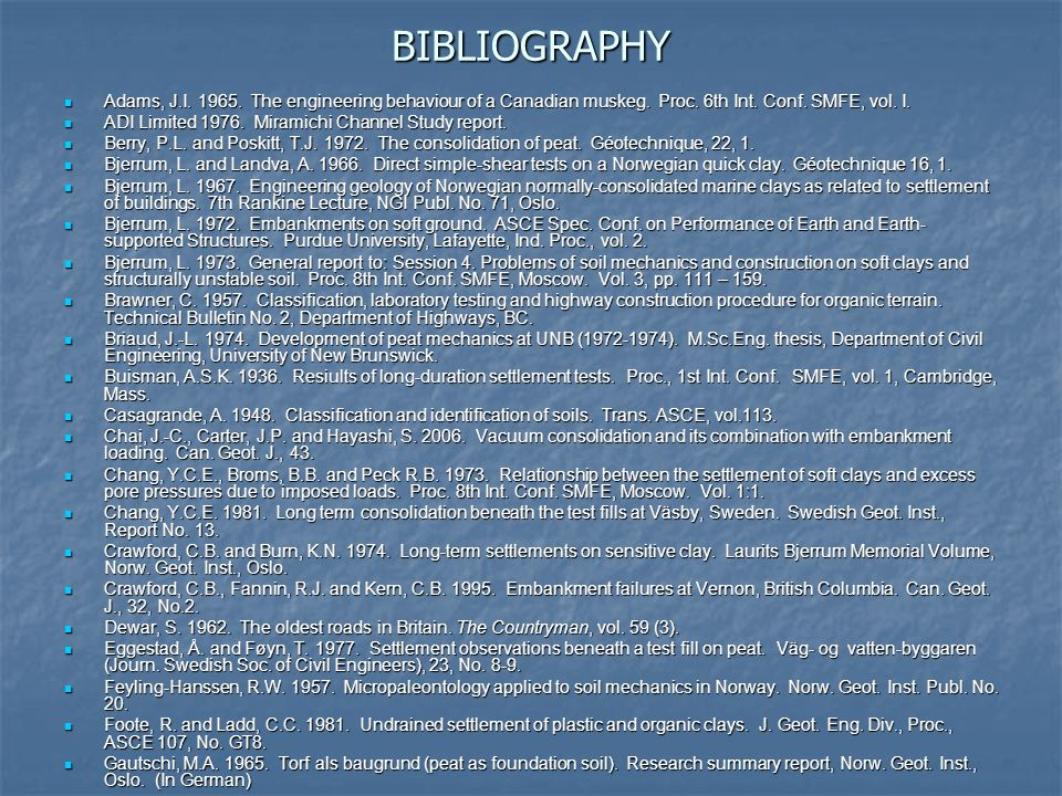 BIBLIOGRAPHY Adams, J.I. 1965. The engineering behaviour of a Canadian muskeg. Proc. 6th Int. Conf. SMFE, vol. I.