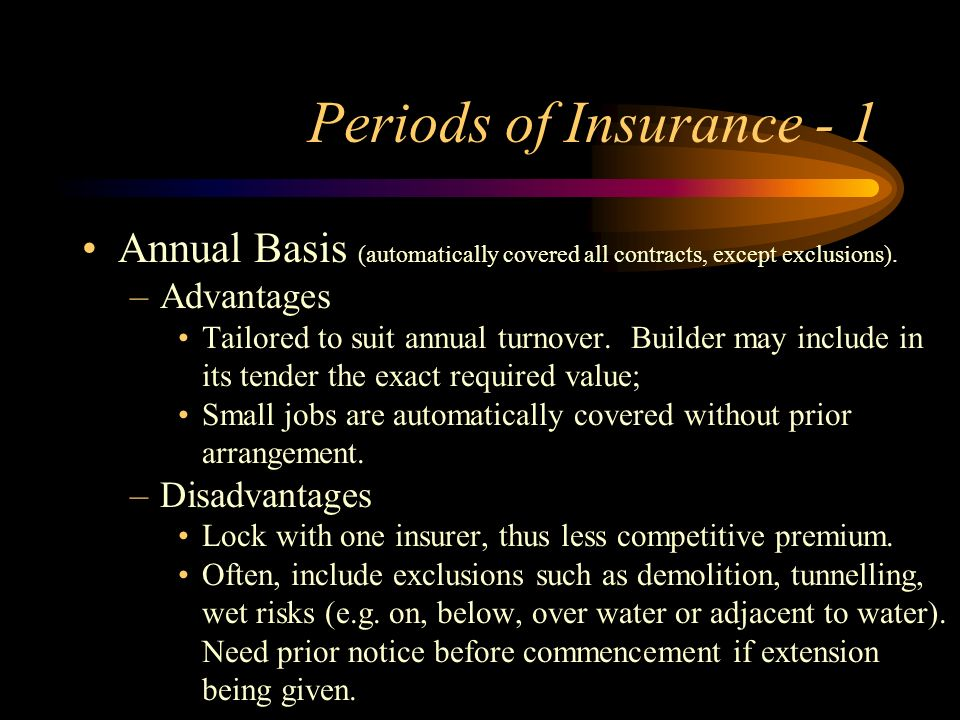 Periods of Insurance - 1 Annual Basis (automatically covered all contracts, except exclusions). Advantages.