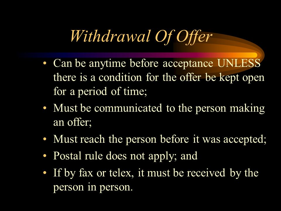 Withdrawal Of Offer Can be anytime before acceptance UNLESS there is a condition for the offer be kept open for a period of time;