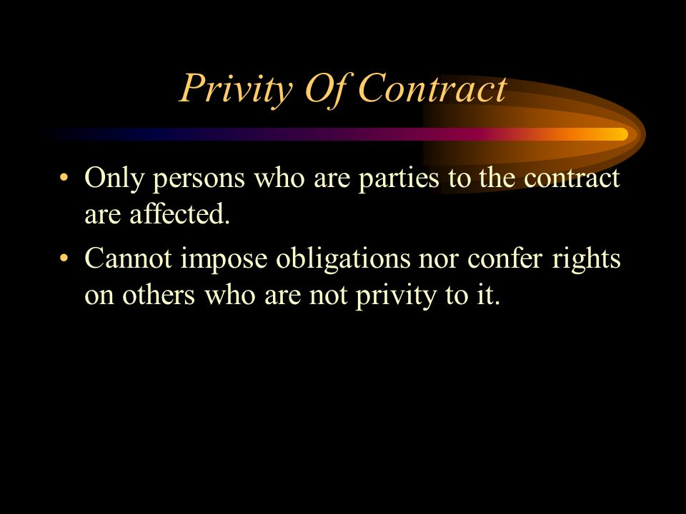 Privity Of Contract Only persons who are parties to the contract are affected.