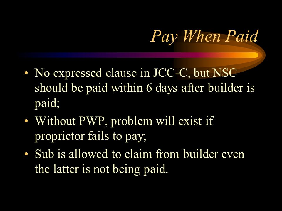 Pay When Paid No expressed clause in JCC-C, but NSC should be paid within 6 days after builder is paid;