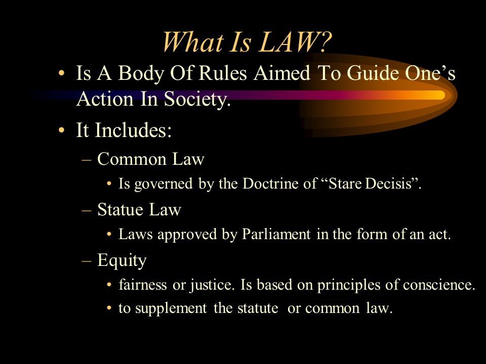 What Is LAW Is A Body Of Rules Aimed To Guide One's Action In Society. It Includes: Common Law. Is governed by the Doctrine of Stare Decisis .