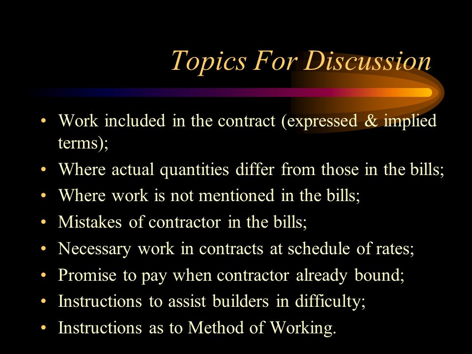 Topics For Discussion Work included in the contract (expressed & implied terms); Where actual quantities differ from those in the bills;