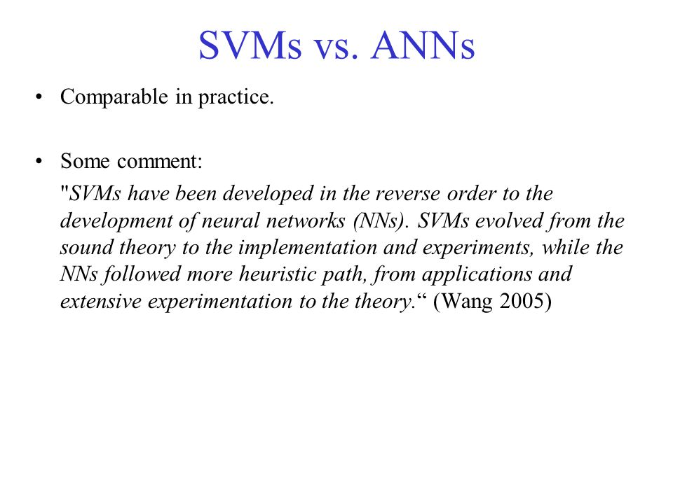 SVMs vs. ANNs Comparable in practice. Some comment: