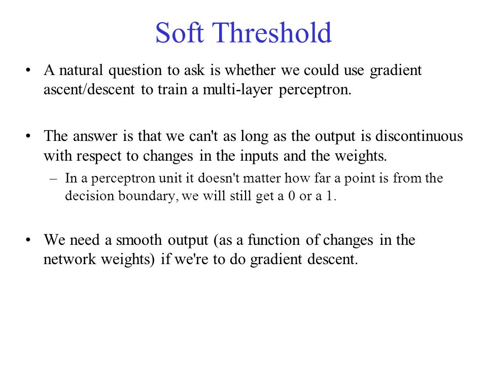 Soft Threshold A natural question to ask is whether we could use gradient ascent/descent to train a multi-layer perceptron.