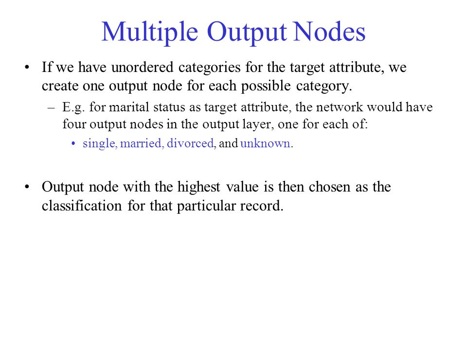 Multiple Output Nodes If we have unordered categories for the target attribute, we create one output node for each possible category.