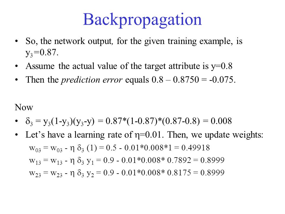 Backpropagation So, the network output, for the given training example, is y3=0.87. Assume the actual value of the target attribute is y=0.8.