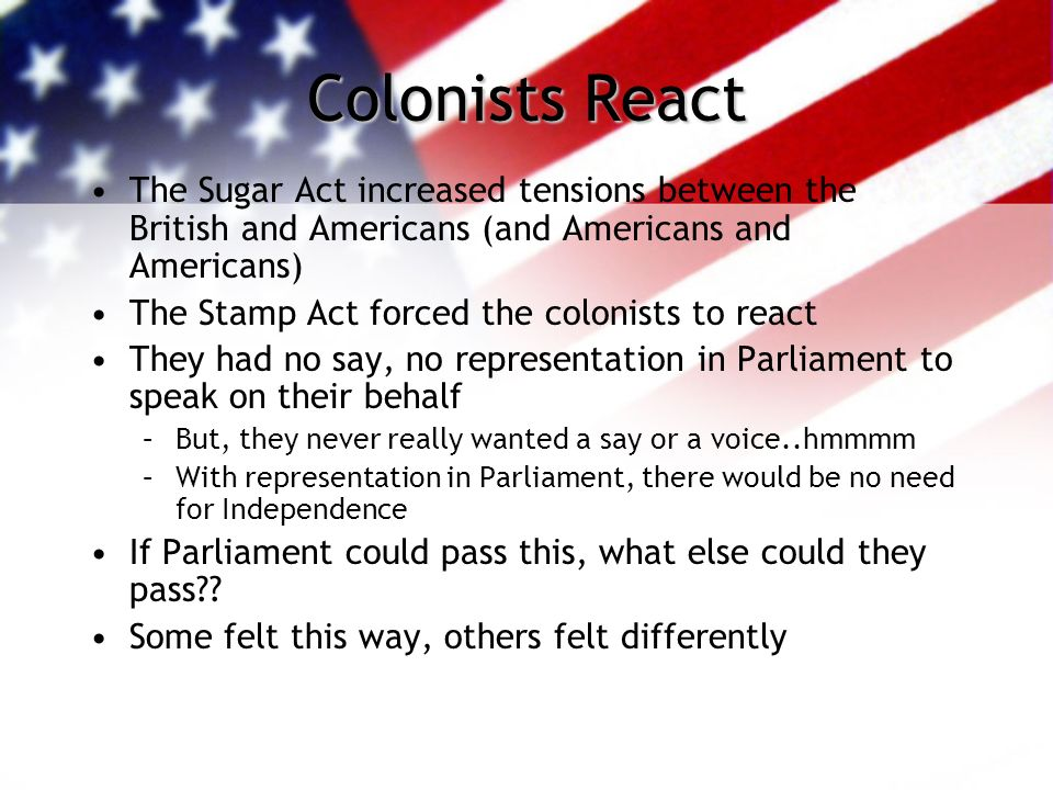 Colonists React The Sugar Act increased tensions between the British and Americans (and Americans and Americans)
