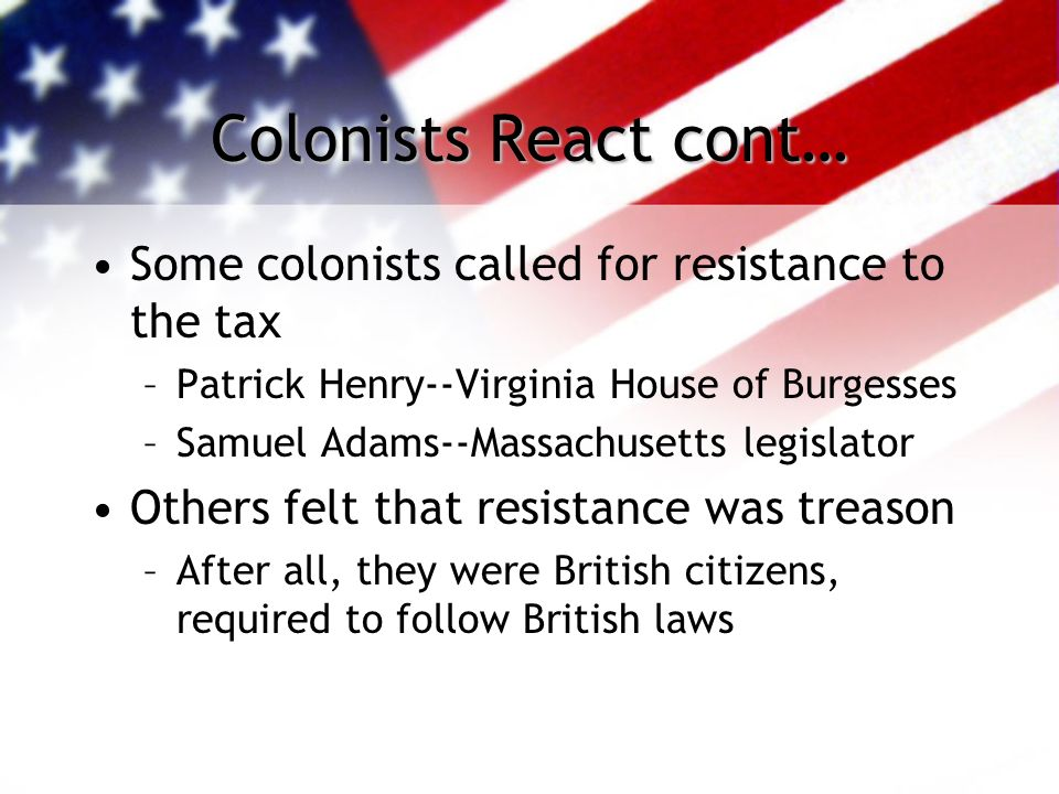 Colonists React cont… Some colonists called for resistance to the tax