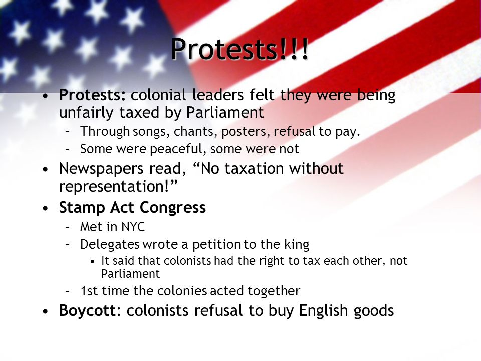 Protests!!! Protests: colonial leaders felt they were being unfairly taxed by Parliament. Through songs, chants, posters, refusal to pay.