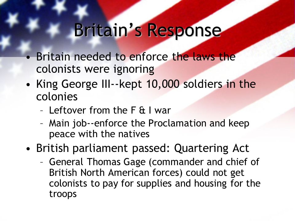 Britain's Response Britain needed to enforce the laws the colonists were ignoring. King George III--kept 10,000 soldiers in the colonies.