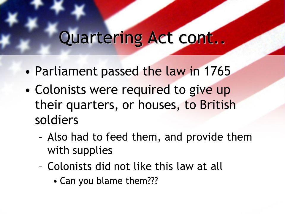 Quartering Act cont.. Parliament passed the law in 1765