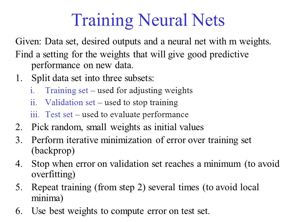 Training Neural Nets Given: Data set, desired outputs and a neural net with m weights.