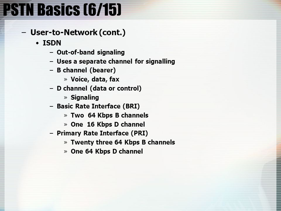 PSTN Basics (6/15) User-to-Network (cont.) ISDN Out-of-band signaling