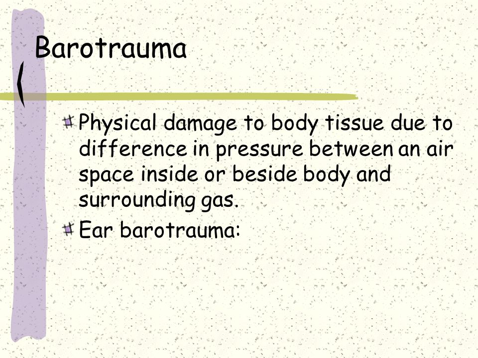 Barotrauma Physical damage to body tissue due to difference in pressure between an air space inside or beside body and surrounding gas.